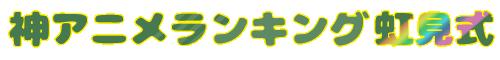 神アニメランキング!虹見式(二次見式)おすすめアニメ・アニソン・ラブコメ・異世界・原作マンガ・人気声優を紹介するメディア